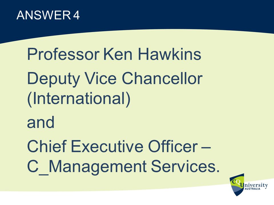 ANSWER 4 Professor Ken Hawkins Deputy Vice Chancellor (International) and Chief Executive Officer – C_Management Services.