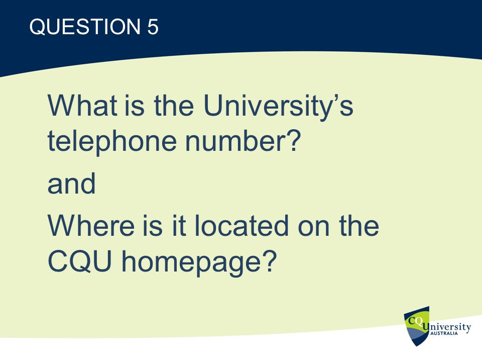 QUESTION 5 What is the Universitys telephone number and Where is it located on the CQU homepage