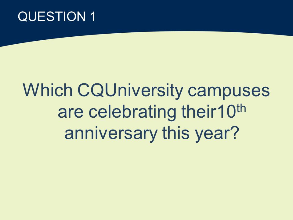 QUESTION 1 Which CQUniversity campuses are celebrating their10 th anniversary this year