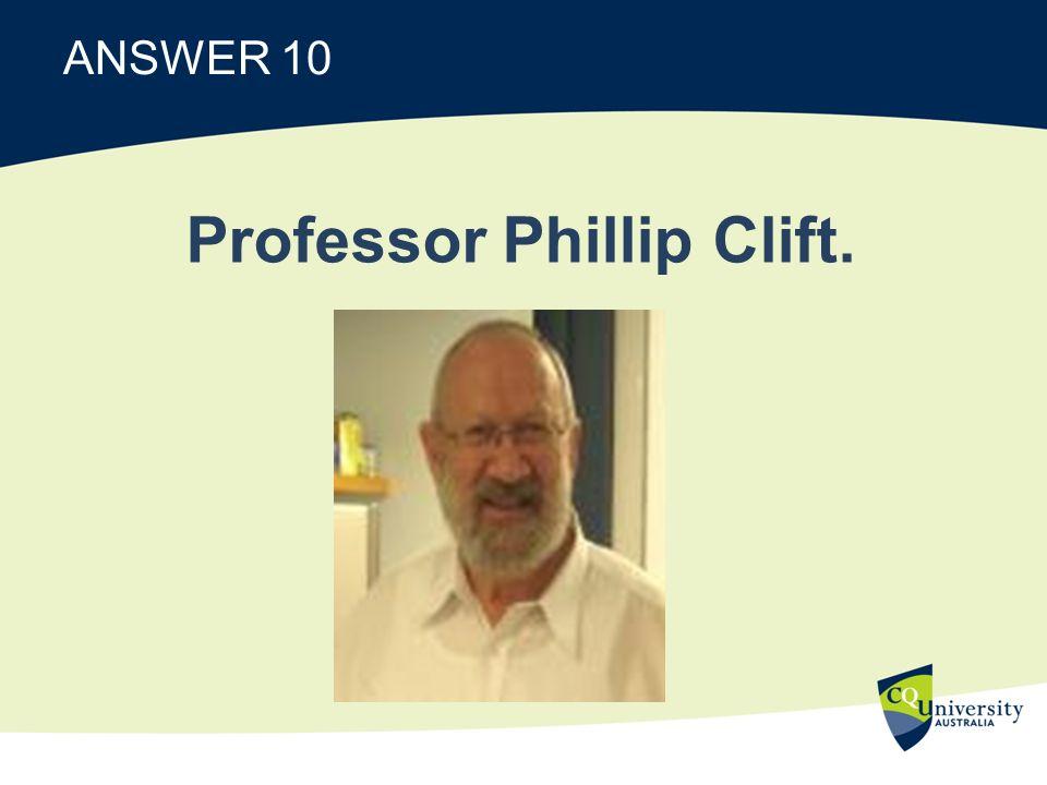 ANSWER 10 Professor Phillip Clift.