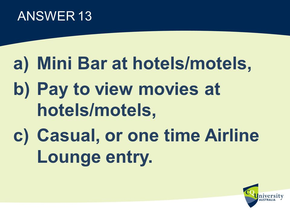 ANSWER 13 a)Mini Bar at hotels/motels, b)Pay to view movies at hotels/motels, c)Casual, or one time Airline Lounge entry.
