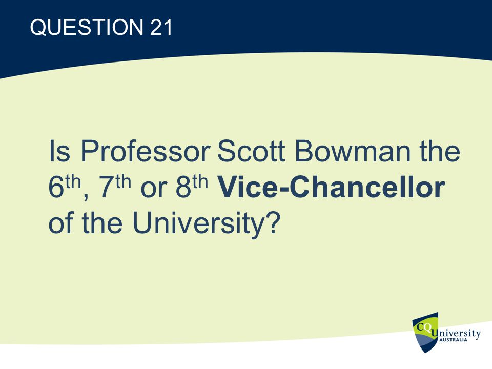 QUESTION 21 Is Professor Scott Bowman the 6 th, 7 th or 8 th Vice-Chancellor of the University