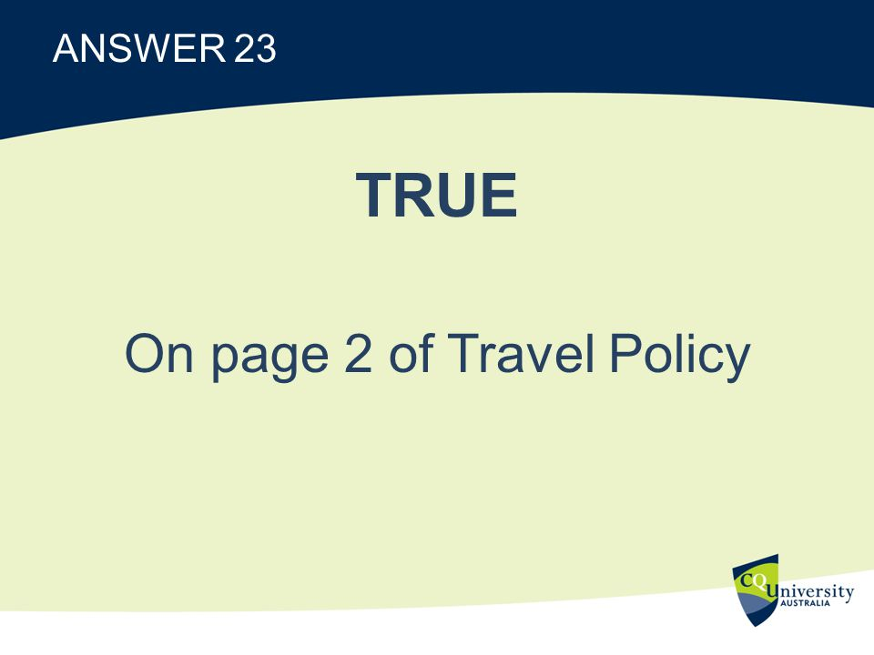 ANSWER 23 TRUE On page 2 of Travel Policy