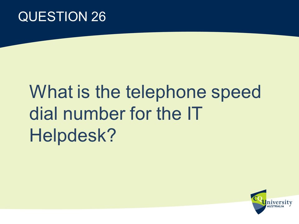 QUESTION 26 What is the telephone speed dial number for the IT Helpdesk