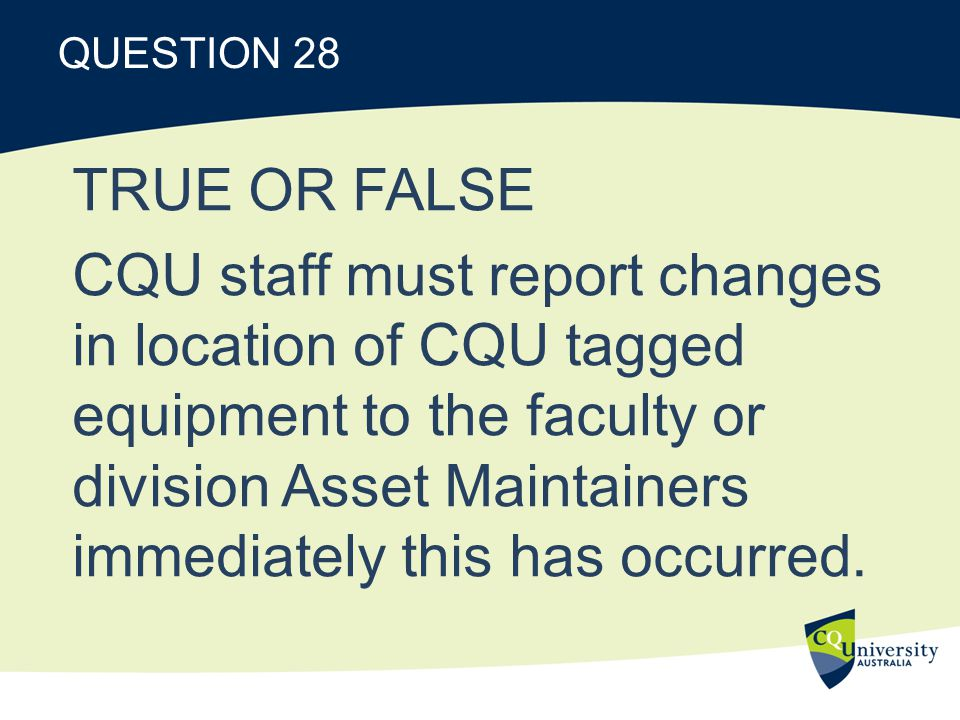 QUESTION 28 TRUE OR FALSE CQU staff must report changes in location of CQU tagged equipment to the faculty or division Asset Maintainers immediately this has occurred.