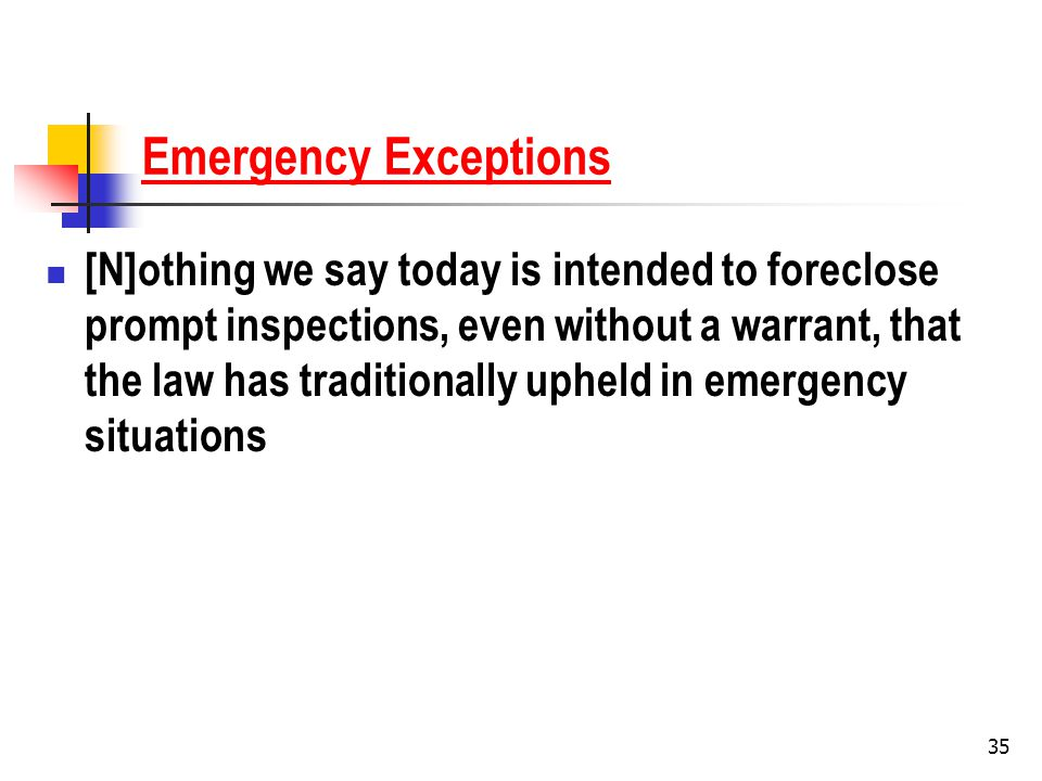 35 Emergency Exceptions [N]othing we say today is intended to foreclose prompt inspections, even without a warrant, that the law has traditionally upheld in emergency situations