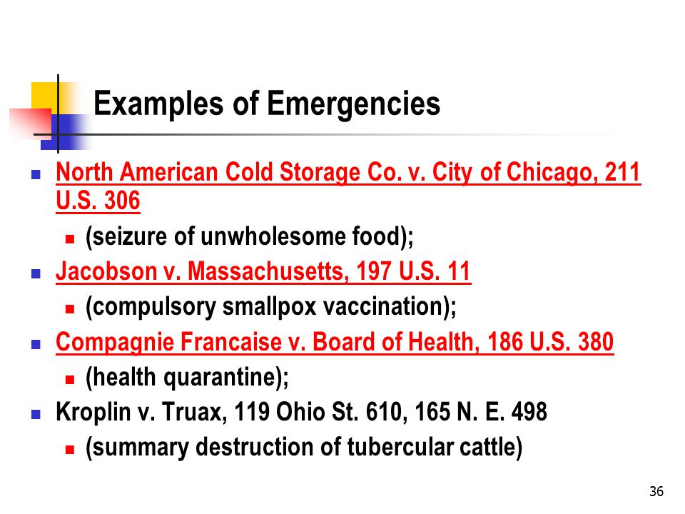 36 Examples of Emergencies North American Cold Storage Co. v. City of Chicago, 211 U.S. 306 North American Cold Storage Co. v. City of Chicago, 211 U.