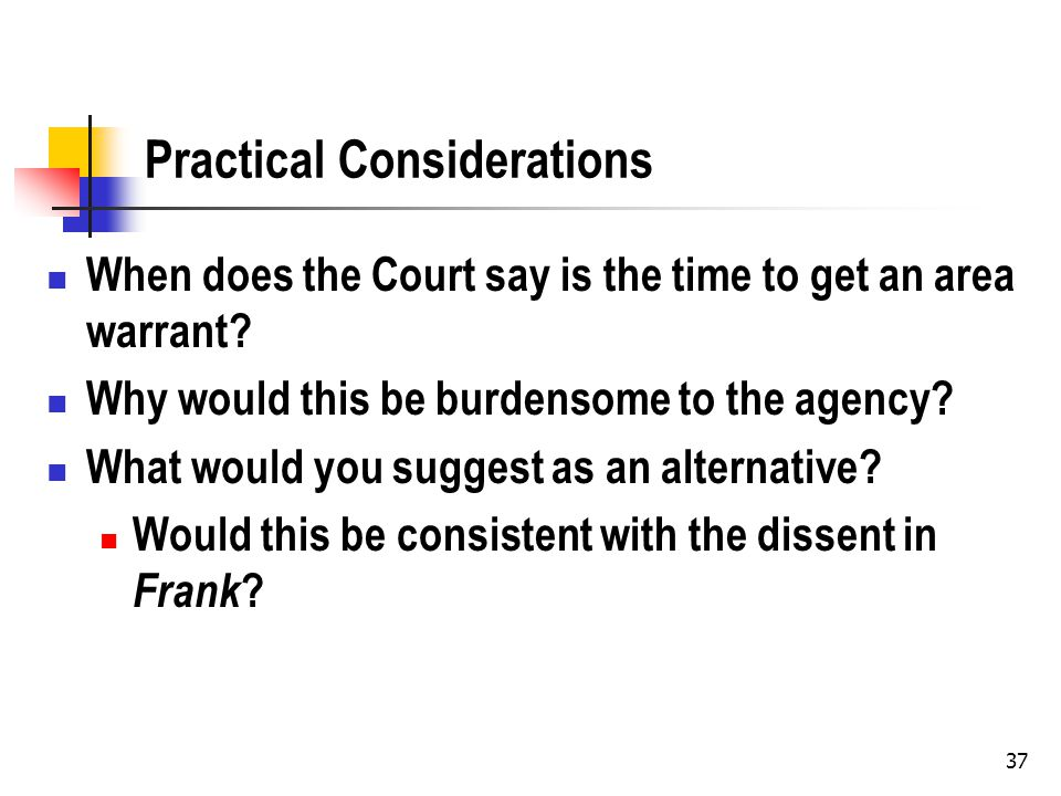 37 Practical Considerations When does the Court say is the time to get an area warrant? Why would this be burdensome to the agency? What would you sug