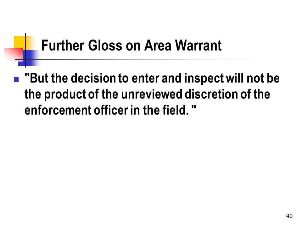 40 Further Gloss on Area Warrant But the decision to enter and inspect will not be the product of the unreviewed discretion of the enforcement officer in the field.