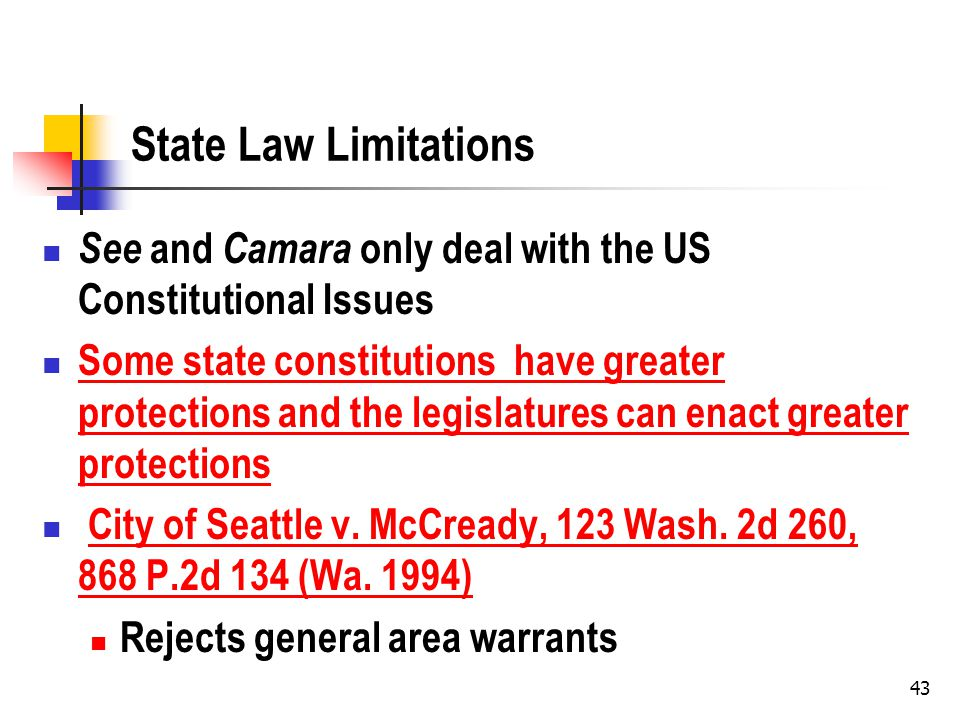 43 State Law Limitations See and Camara only deal with the US Constitutional Issues Some state constitutions have greater protections and the legislatures can enact greater protections Some state constitutions have greater protections and the legislatures can enact greater protections City of Seattle v.