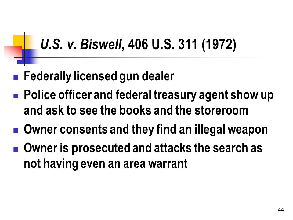 44 U.S. v. Biswell, 406 U.S. 311 (1972) Federally licensed gun dealer Police officer and federal treasury agent show up and ask to see the books and t