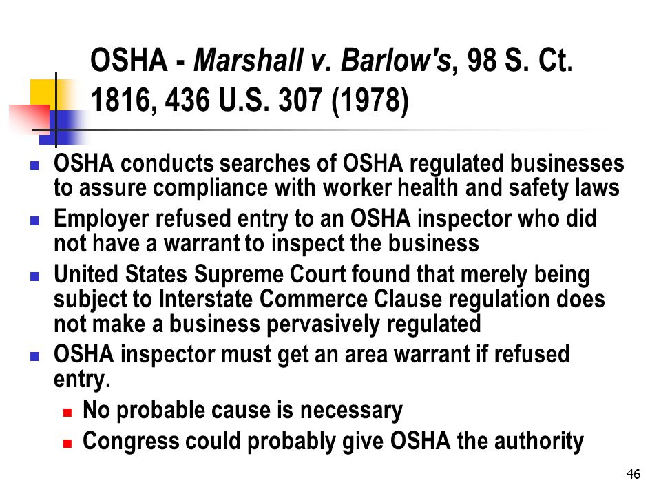 46 OSHA - Marshall v. Barlow's, 98 S. Ct. 1816, 436 U.S. 307 (1978) OSHA conducts searches of OSHA regulated businesses to assure compliance with work