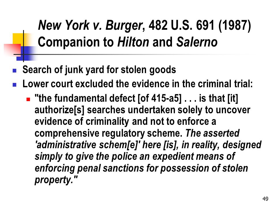 49 New York v. Burger, 482 U.S. 691 (1987) Companion to Hilton and Salerno Search of junk yard for stolen goods Lower court excluded the evidence in t