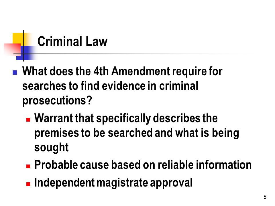 5 Criminal Law What does the 4th Amendment require for searches to find evidence in criminal prosecutions? Warrant that specifically describes the pre