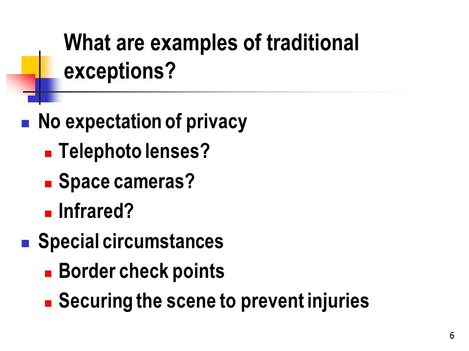 6 What are examples of traditional exceptions? No expectation of privacy Telephoto lenses? Space cameras? Infrared? Special circumstances Border check