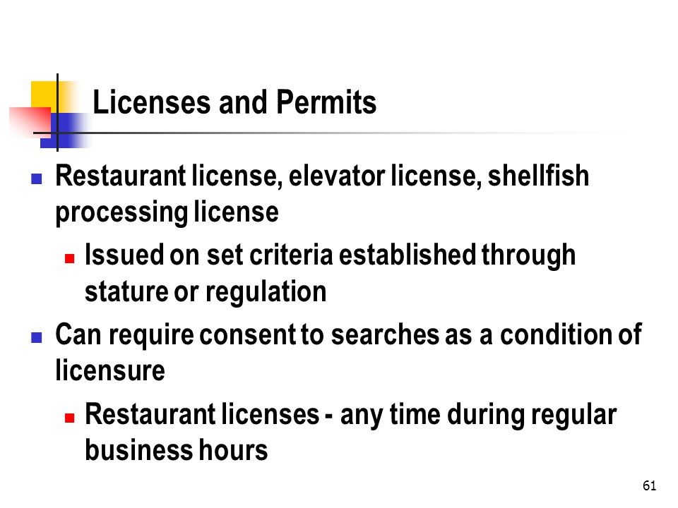61 Licenses and Permits Restaurant license, elevator license, shellfish processing license Issued on set criteria established through stature or regulation Can require consent to searches as a condition of licensure Restaurant licenses - any time during regular business hours