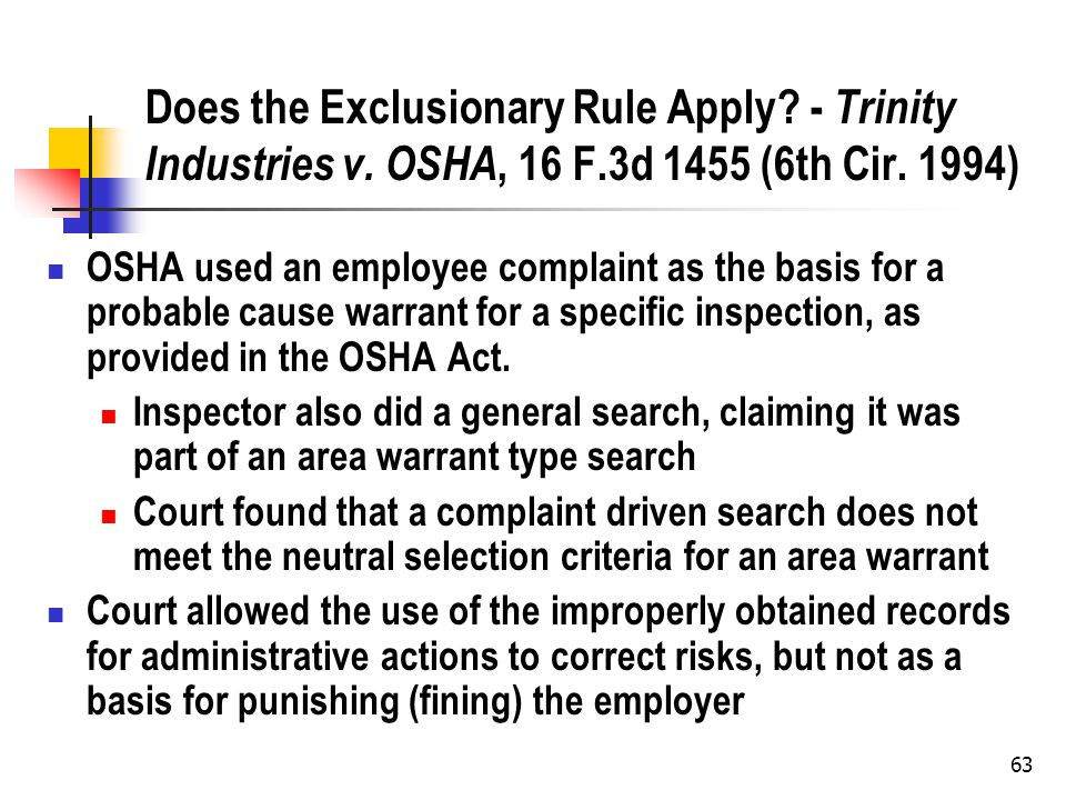 63 Does the Exclusionary Rule Apply? - Trinity Industries v. OSHA, 16 F.3d 1455 (6th Cir. 1994) OSHA used an employee complaint as the basis for a pro