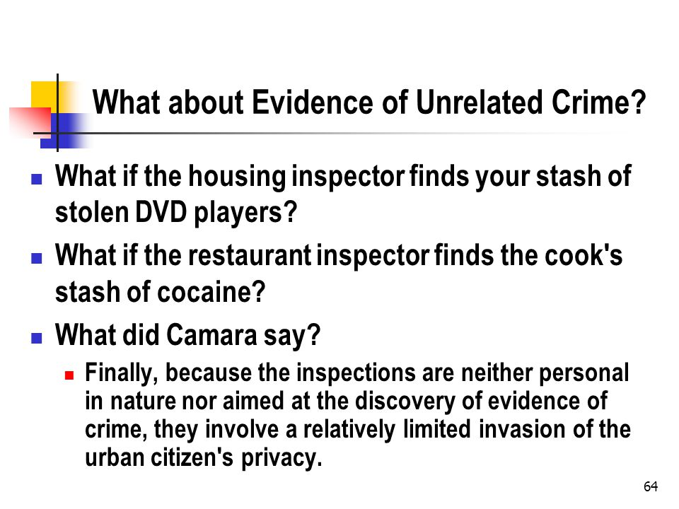 64 What about Evidence of Unrelated Crime? What if the housing inspector finds your stash of stolen DVD players? What if the restaurant inspector find