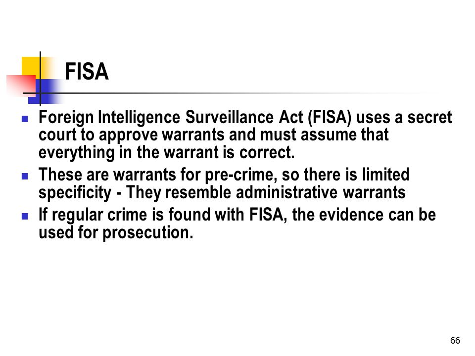 66 FISA Foreign Intelligence Surveillance Act (FISA) uses a secret court to approve warrants and must assume that everything in the warrant is correct.
