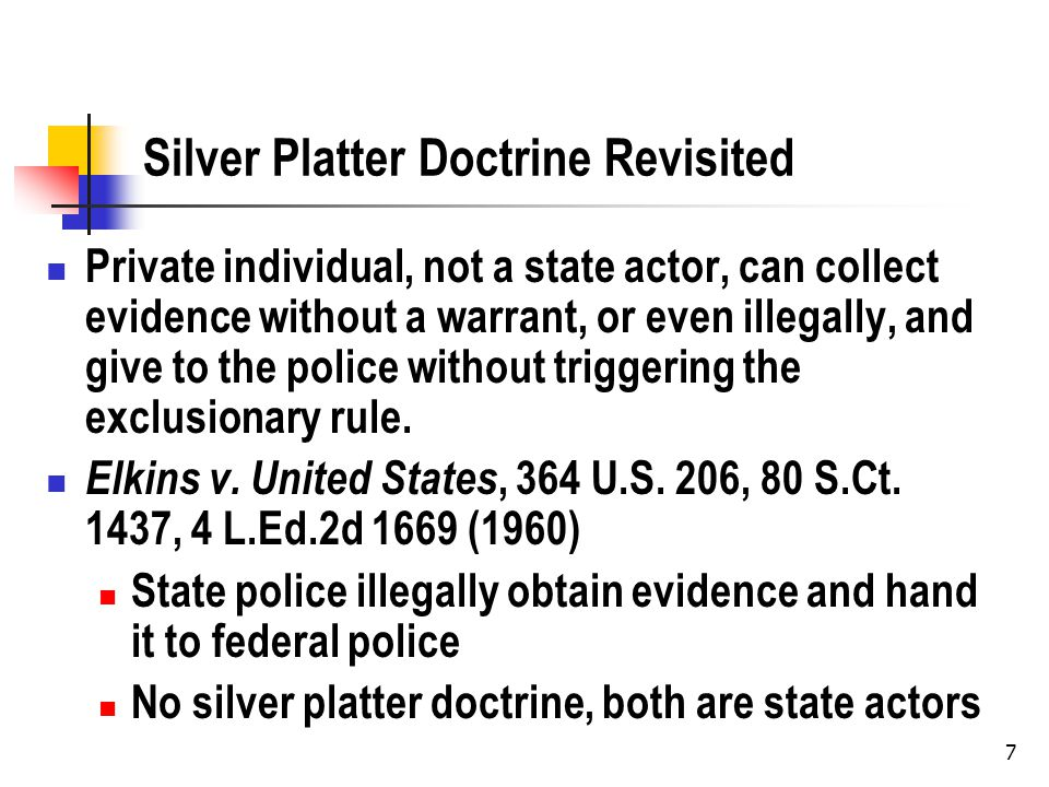 7 Silver Platter Doctrine Revisited Private individual, not a state actor, can collect evidence without a warrant, or even illegally, and give to the police without triggering the exclusionary rule.