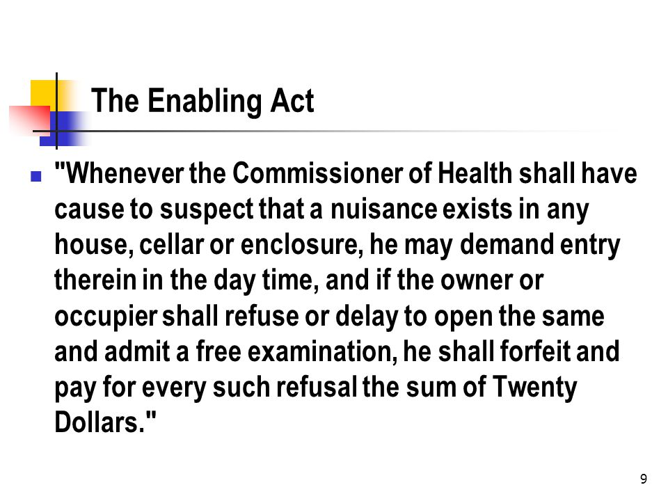 The Enabling Act Whenever the Commissioner of Health shall have cause to suspect that a nuisance exists in any house, cellar or enclosure, he may demand entry therein in the day time, and if the owner or occupier shall refuse or delay to open the same and admit a free examination, he shall forfeit and pay for every such refusal the sum of Twenty Dollars. 9