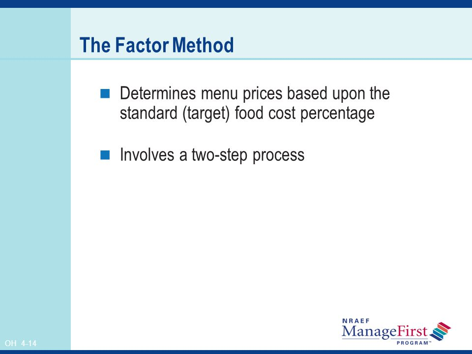 OH 4-14 The Factor Method Determines menu prices based upon the standard (target) food cost percentage Involves a two-step process