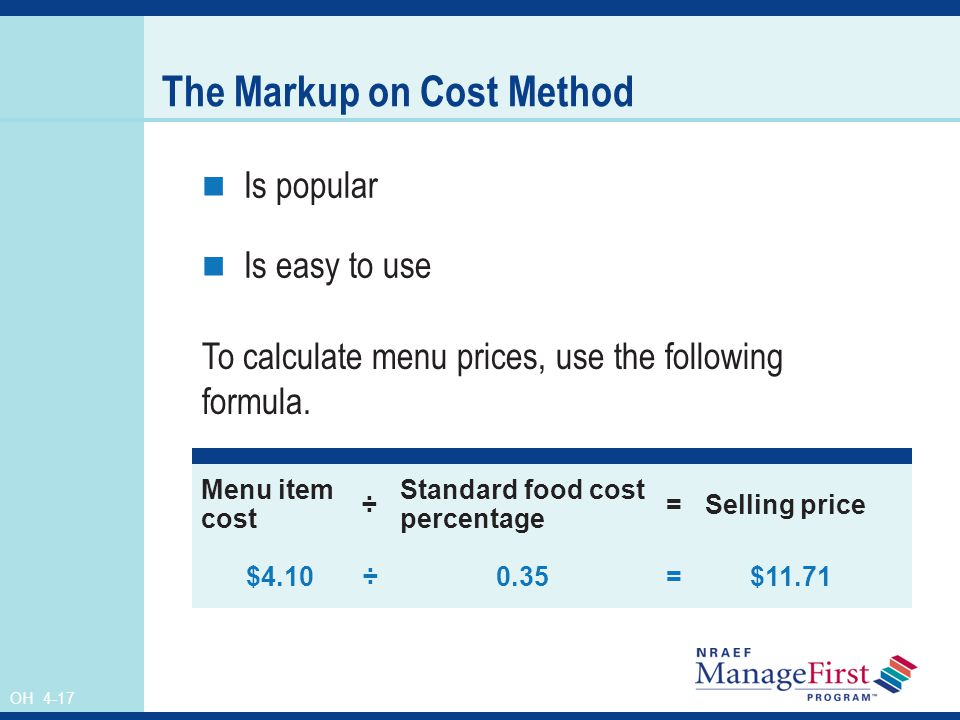 OH 4-17 The Markup on Cost Method Is popular Is easy to use Menu item cost ÷ Standard food cost percentage =Selling price $4.10 ÷ 0.35= $11.71 To calc