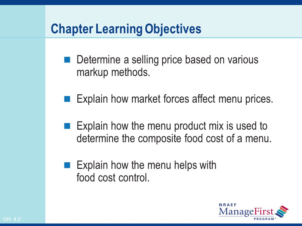 OH 4-2 Chapter Learning Objectives Determine a selling price based on various markup methods. Explain how market forces affect menu prices. Explain ho