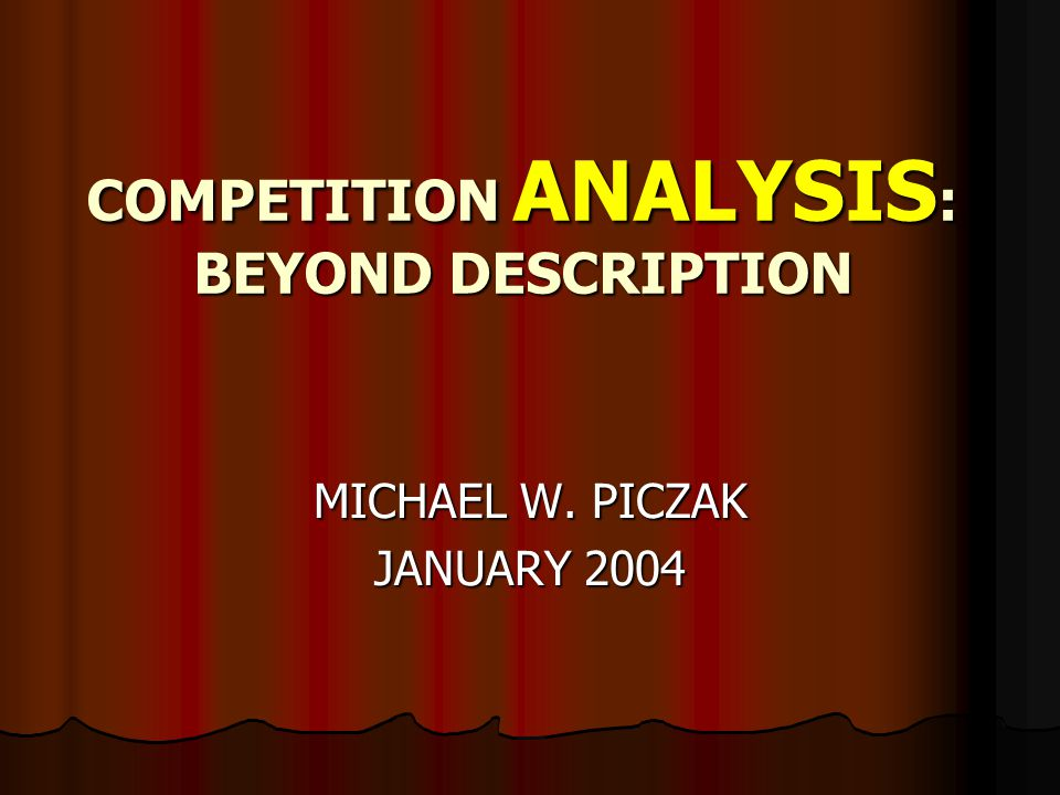 COMPETITION ANALYSIS : BEYOND DESCRIPTION MICHAEL W. PICZAK JANUARY 2004