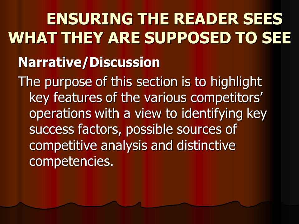 ENSURING THE READER SEES WHAT THEY ARE SUPPOSED TO SEE Narrative/Discussion The purpose of this section is to highlight key features of the various competitors operations with a view to identifying key success factors, possible sources of competitive analysis and distinctive competencies.