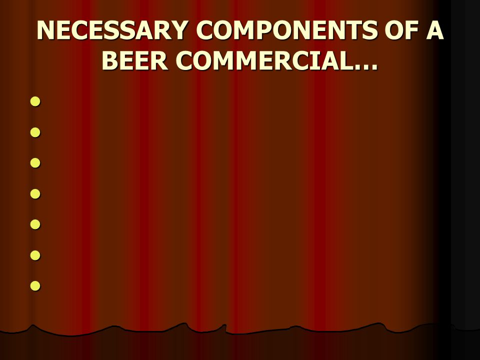 NECESSARY COMPONENTS OF A BEER COMMERCIAL…
