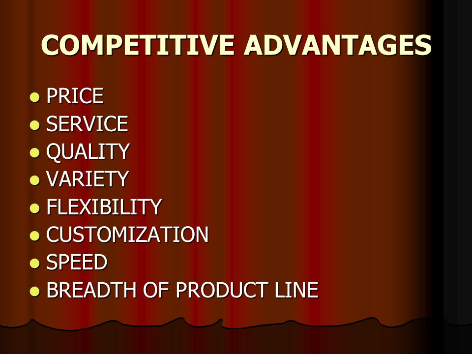 COMPETITIVE ADVANTAGES PRICE PRICE SERVICE SERVICE QUALITY QUALITY VARIETY VARIETY FLEXIBILITY FLEXIBILITY CUSTOMIZATION CUSTOMIZATION SPEED SPEED BREADTH OF PRODUCT LINE BREADTH OF PRODUCT LINE