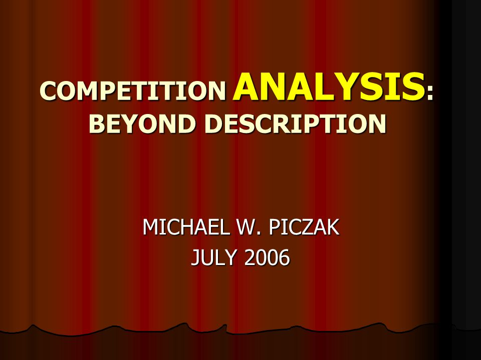 COMPETITION ANALYSIS : BEYOND DESCRIPTION MICHAEL W. PICZAK JULY 2006