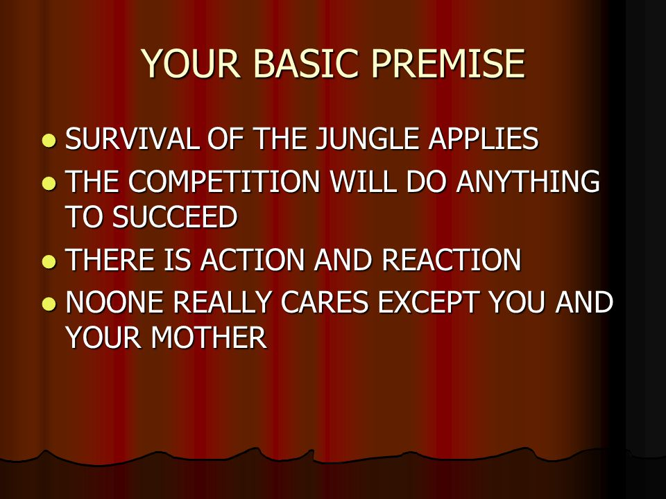YOUR BASIC PREMISE SURVIVAL OF THE JUNGLE APPLIES SURVIVAL OF THE JUNGLE APPLIES THE COMPETITION WILL DO ANYTHING TO SUCCEED THE COMPETITION WILL DO ANYTHING TO SUCCEED THERE IS ACTION AND REACTION THERE IS ACTION AND REACTION NOONE REALLY CARES EXCEPT YOU AND YOUR MOTHER NOONE REALLY CARES EXCEPT YOU AND YOUR MOTHER