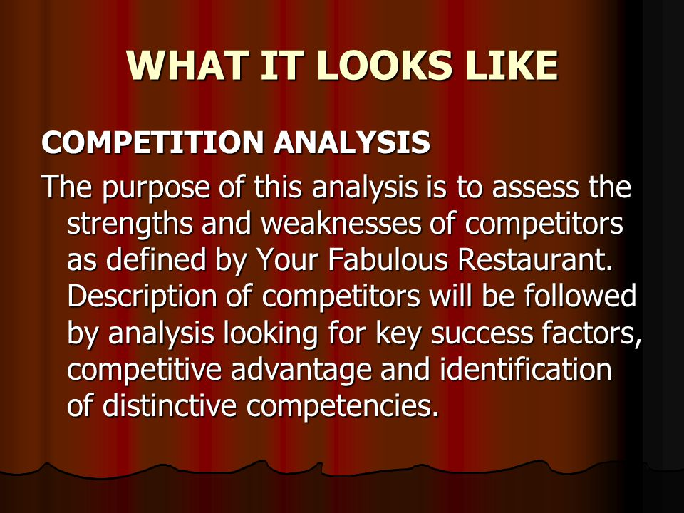 WHAT IT LOOKS LIKE COMPETITION ANALYSIS The purpose of this analysis is to assess the strengths and weaknesses of competitors as defined by Your Fabulous Restaurant.
