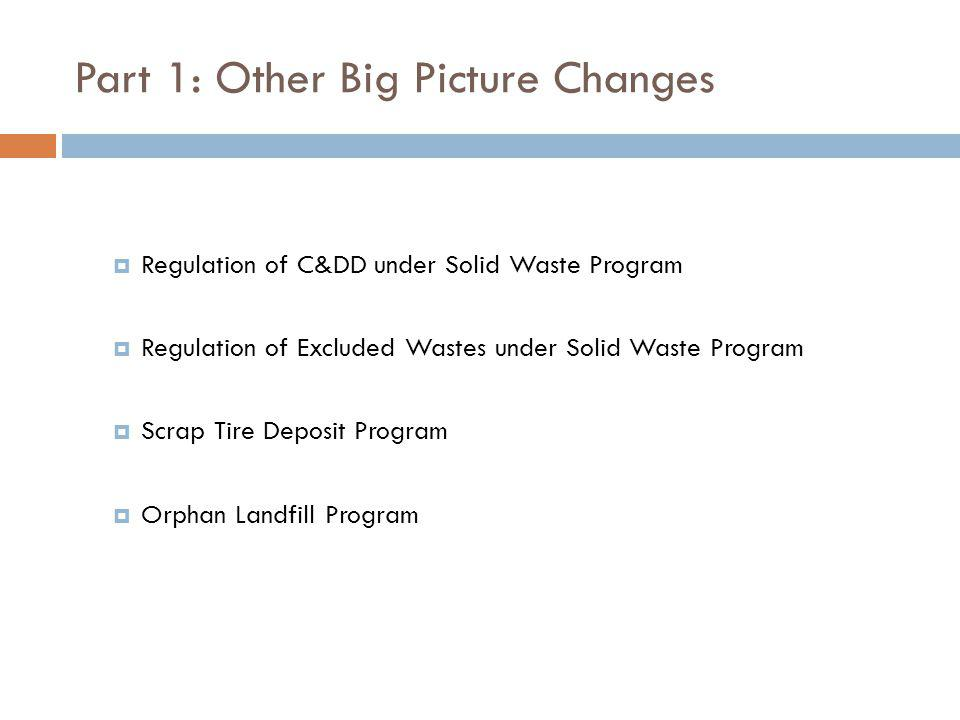 Part 1: Other Big Picture Changes Regulation of C&DD under Solid Waste Program Regulation of Excluded Wastes under Solid Waste Program Scrap Tire Depo