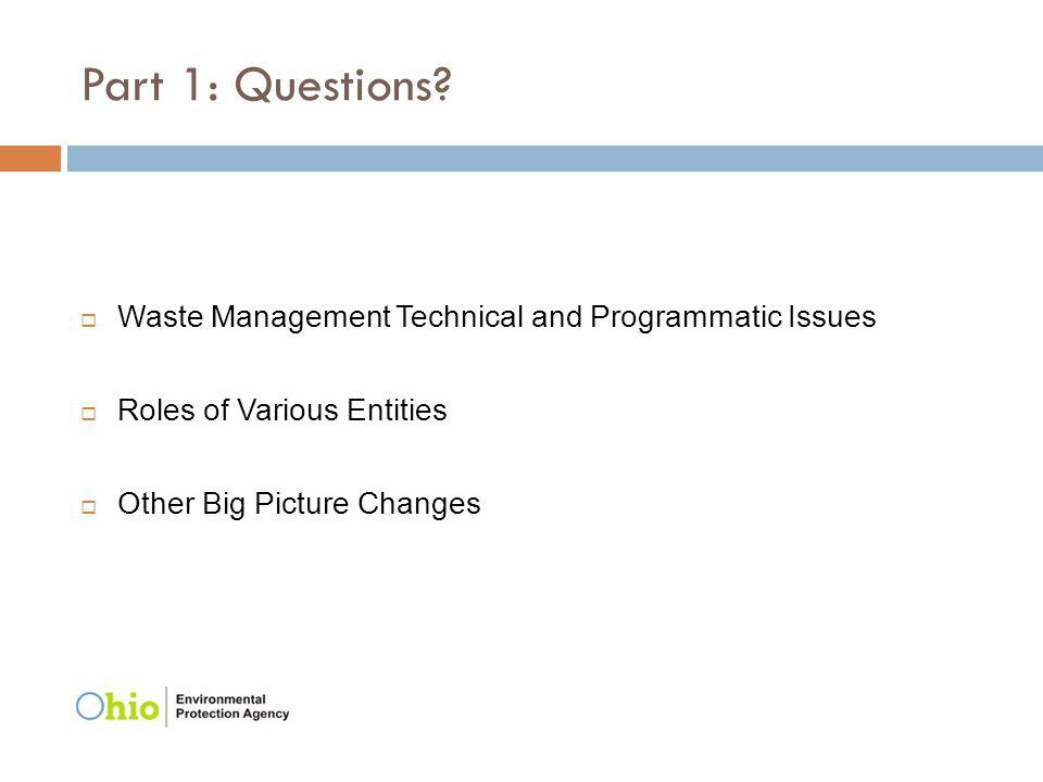 Part 1: Questions? Waste Management Technical and Programmatic Issues Roles of Various Entities Other Big Picture Changes