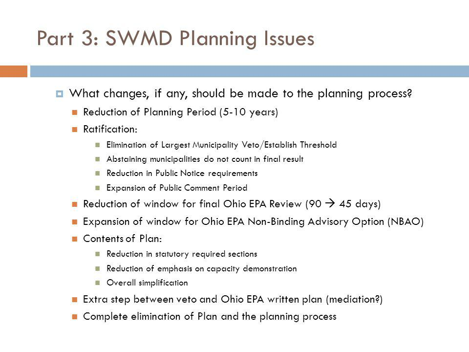 Part 3: SWMD Planning Issues What changes, if any, should be made to the planning process? Reduction of Planning Period (5-10 years) Ratification: Eli