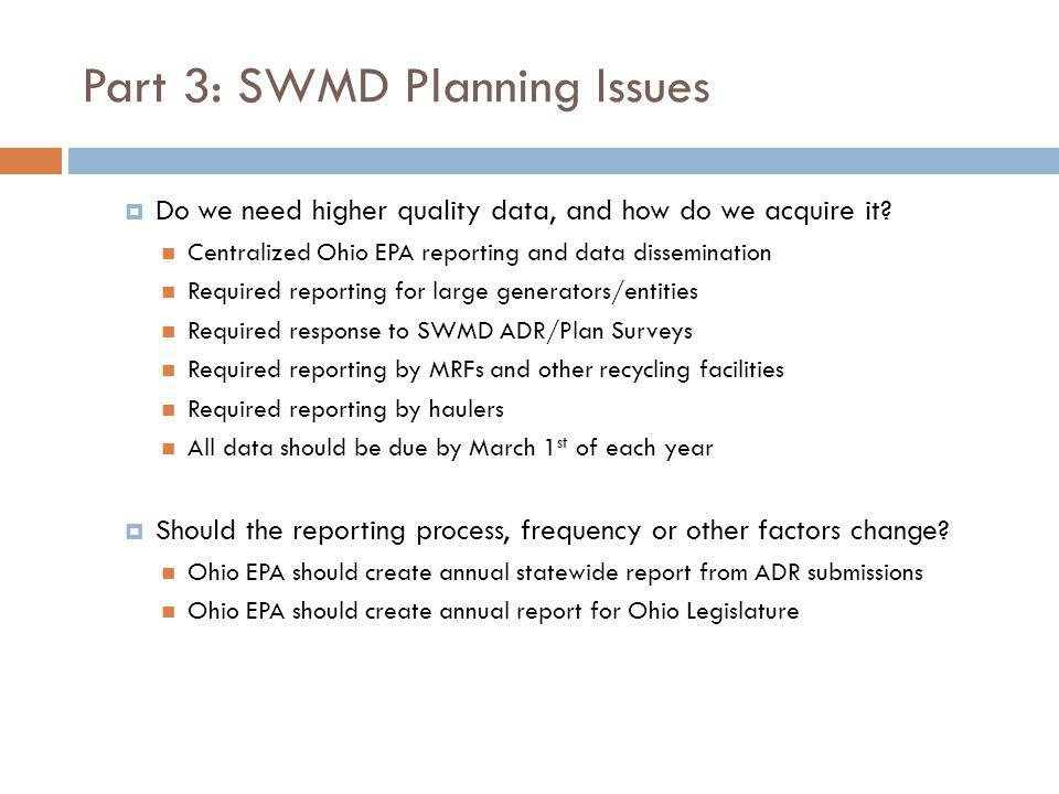 Part 3: SWMD Planning Issues Do we need higher quality data, and how do we acquire it? Centralized Ohio EPA reporting and data dissemination Required