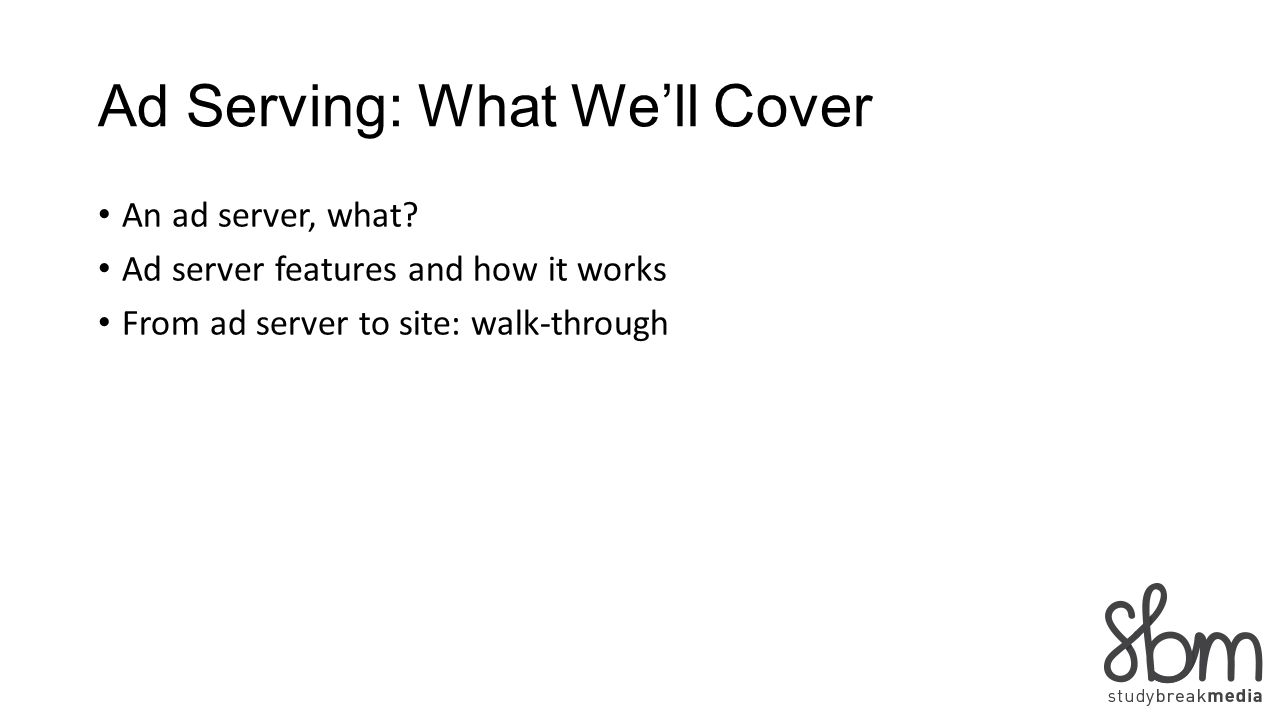 Ad Serving: What Well Cover An ad server, what? Ad server features and how it works From ad server to site: walk-through