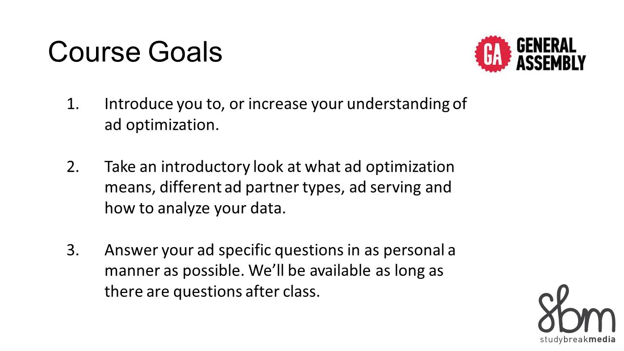 Course Goals 1.Introduce you to, or increase your understanding of ad optimization. 2.Take an introductory look at what ad optimization means, differe