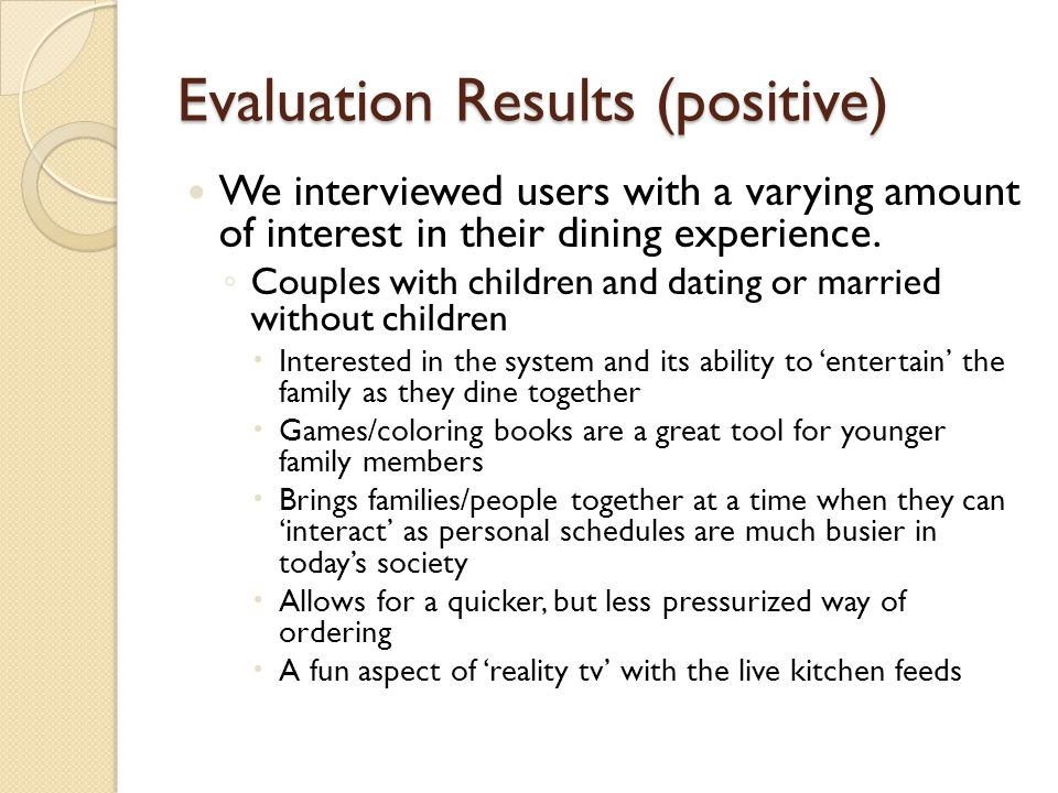 Evaluation Results (positive) We interviewed users with a varying amount of interest in their dining experience. Couples with children and dating or m