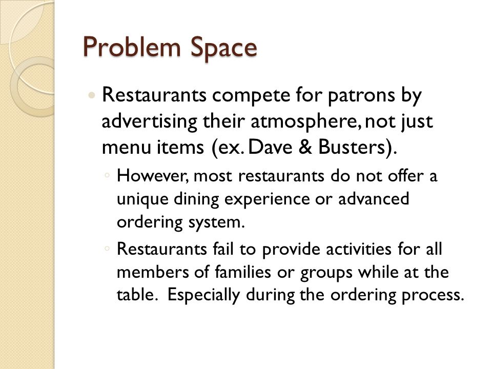 Problem Space Restaurants compete for patrons by advertising their atmosphere, not just menu items (ex. Dave & Busters). However, most restaurants do
