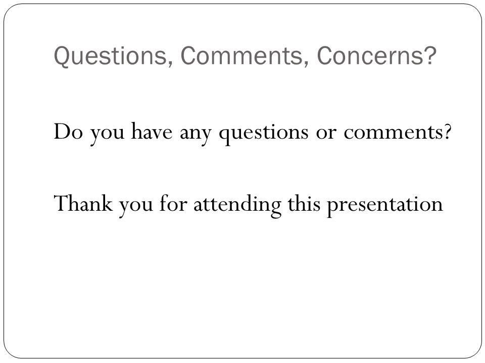 Questions, Comments, Concerns? Do you have any questions or comments? Thank you for attending this presentation