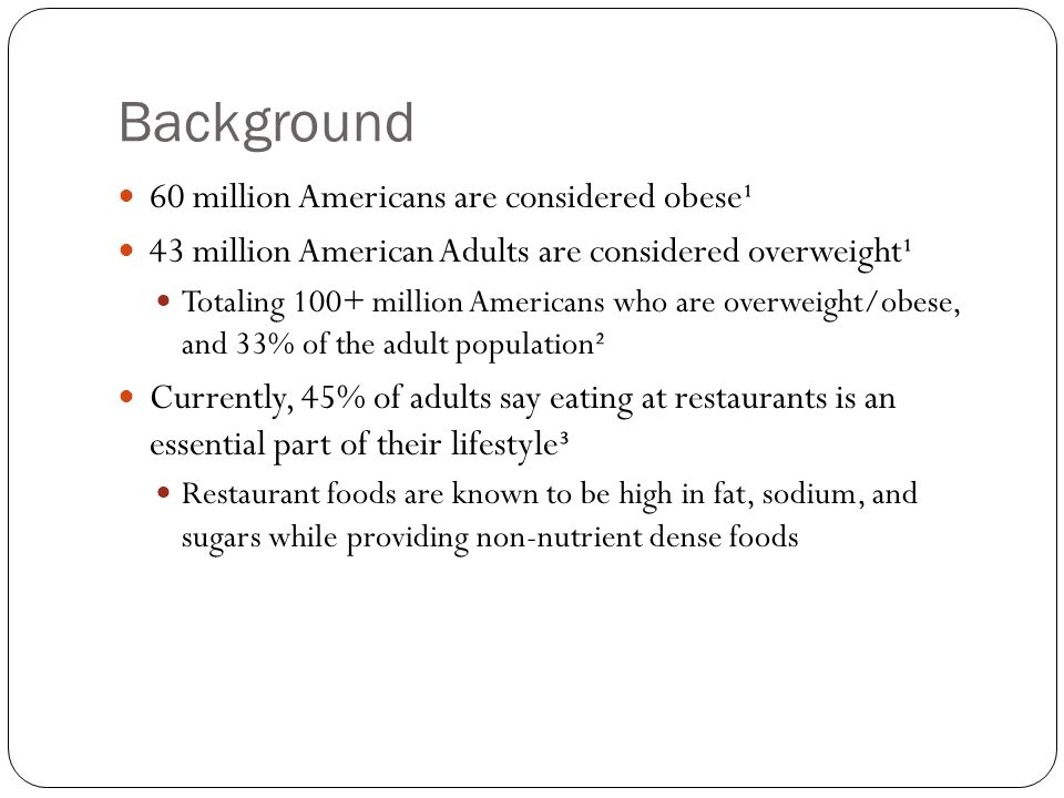 Background 60 million Americans are considered obese¹ 43 million American Adults are considered overweight¹ Totaling 100+ million Americans who are ov