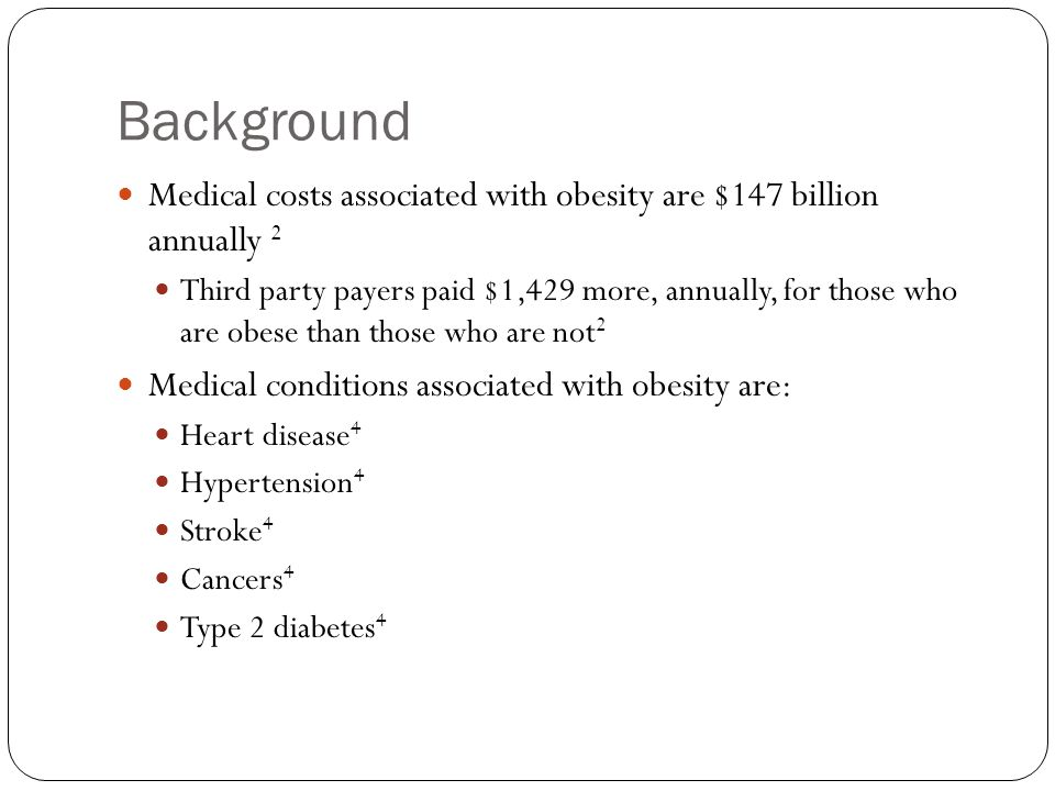 Background Medical costs associated with obesity are $147 billion annually 2 Third party payers paid $1,429 more, annually, for those who are obese th