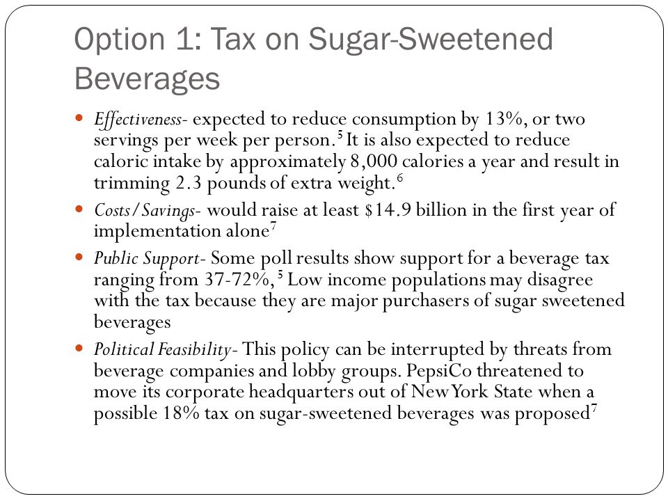Option 1: Tax on Sugar-Sweetened Beverages Effectiveness- expected to reduce consumption by 13%, or two servings per week per person. 5 It is also exp