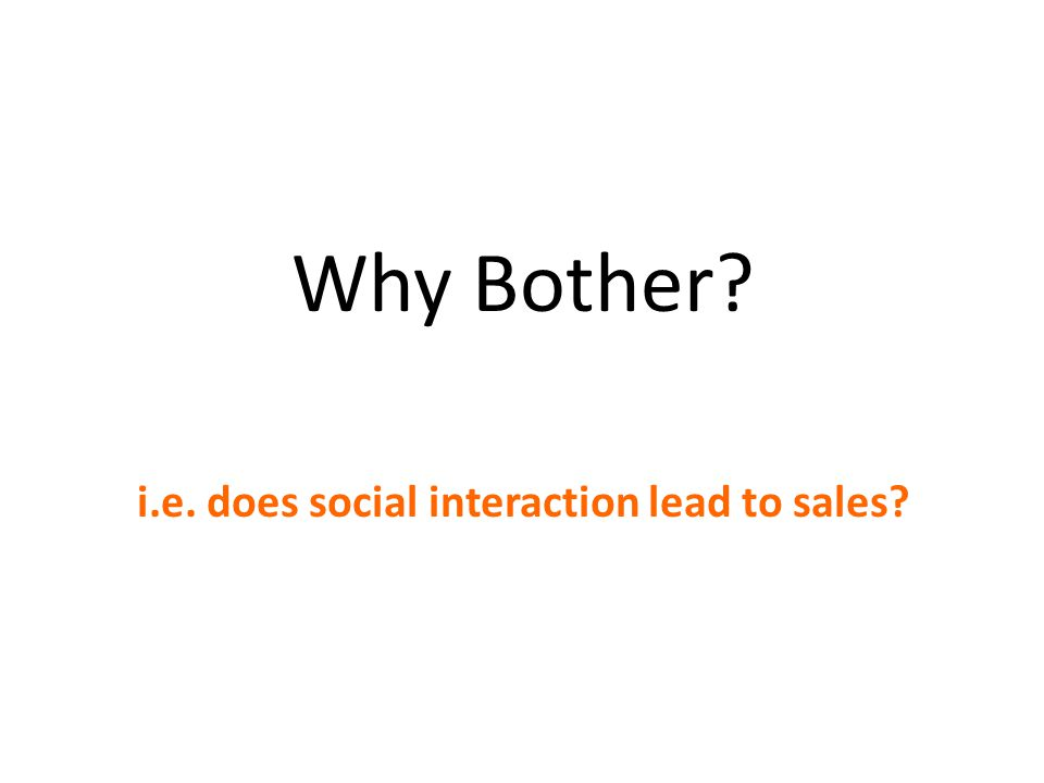 Why Bother? i.e. does social interaction lead to sales?