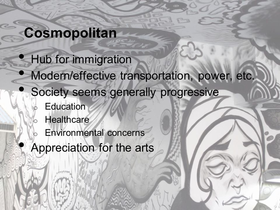 Cosmopolitan Hub for immigration Modern/effective transportation, power, etc. Society seems generally progressive o Education o Healthcare o Environme