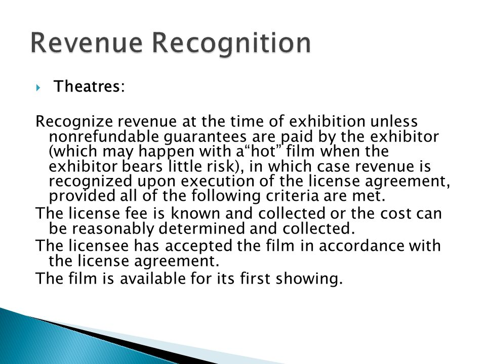 Theatres: Recognize revenue at the time of exhibition unless nonrefundable guarantees are paid by the exhibitor (which may happen with ahot film when the exhibitor bears little risk), in which case revenue is recognized upon execution of the license agreement, provided all of the following criteria are met.